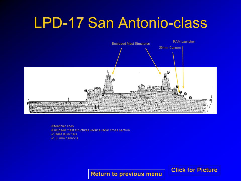 LPD-17 San Antonio-class RAM Launcher 30mm Cannon Enclosed Mast Structures Stealthier lines Enclosed mast structures reduce radar cross section 2 RAM launchers 2 30 mm cannons Return to previous menu Click for Picture