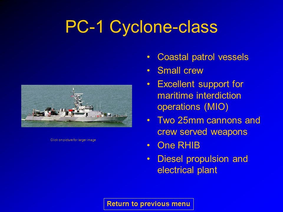 PC-1 Cyclone-class Coastal patrol vessels Small crew Excellent support for maritime interdiction operations (MIO) Two 25mm cannons and crew served weapons One RHIB Diesel propulsion and electrical plant Click on picture for larger image Return to previous menu