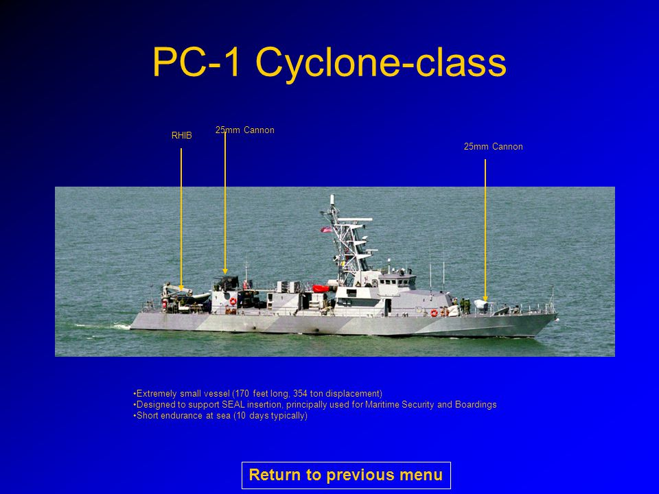 PC-1 Cyclone-class 25mm Cannon RHIB 25mm Cannon Extremely small vessel (170 feet long, 354 ton displacement) Designed to support SEAL insertion, principally used for Maritime Security and Boardings Short endurance at sea (10 days typically) Return to previous menu
