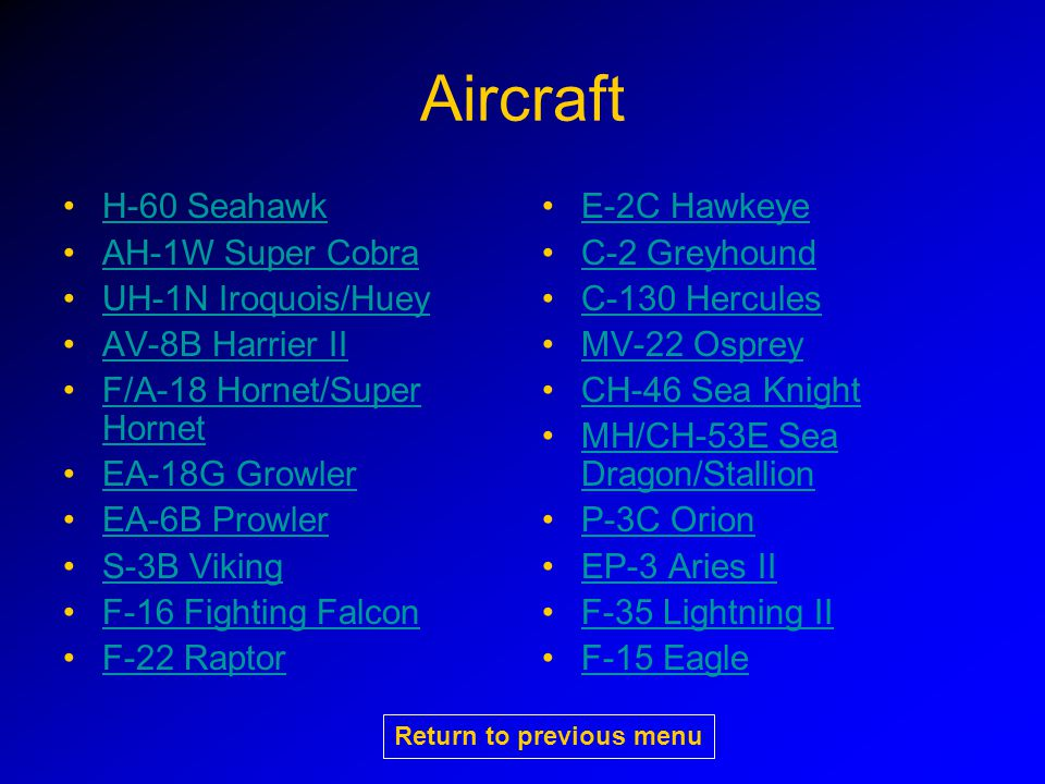H-60 Seahawk Different variants for different missions –SH-60B LAMPS – Based on DDG/CG/FFG for ASW/ASUW –SH-60F – Based on CV/N for ASW –HH-60H – Based on CV/N for CSAR –MH-60S – Based on LHA/LHD/AOE for SAR/VERTREP 2 pilots and 1-2 enlisted aircrew Click on picture for larger image Return to previous menu