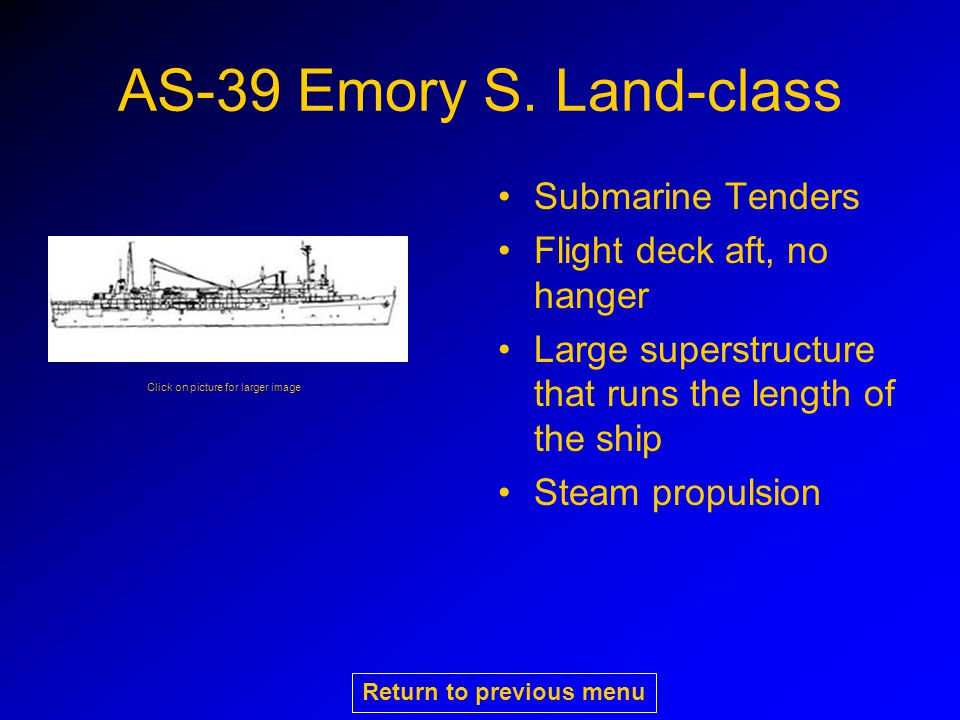 AS-39 Emory S. Land-class Submarine Tenders Flight deck aft, no hanger Large superstructure that runs the length of the ship Steam propulsion Click on