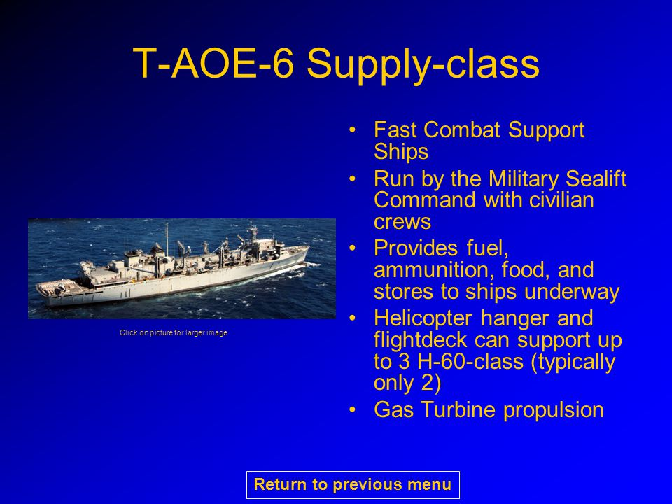 T-AOE-6 Supply-class Fast Combat Support Ships Run by the Military Sealift Command with civilian crews Provides fuel, ammunition, food, and stores to ships underway Helicopter hanger and flightdeck can support up to 3 H-60-class (typically only 2) Gas Turbine propulsion Click on picture for larger image Return to previous menu