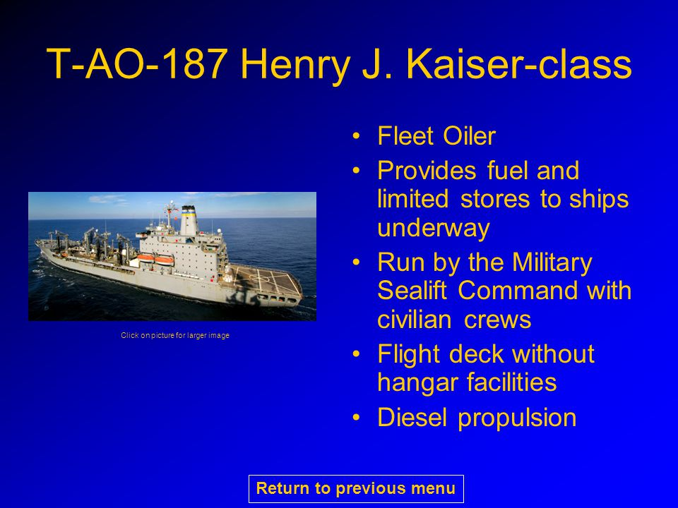 T-AO-187 Henry J. Kaiser-class Fleet Oiler Provides fuel and limited stores to ships underway Run by the Military Sealift Command with civilian crews