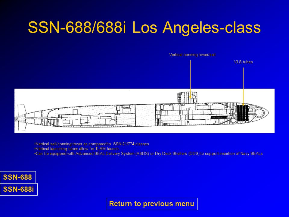 SSN-688/688i Los Angeles-class Vertical sail/conning tower as compared to SSN-21/774-classes Vertical launching tubes allow for TLAM launch Can be equipped with Advanced SEAL Delivery System (ASDS) or Dry Deck Shelters (DDS) to support insertion of Navy SEALs Vertical conning tower/sail VLS tubes Return to previous menu SSN-688 SSN-688i
