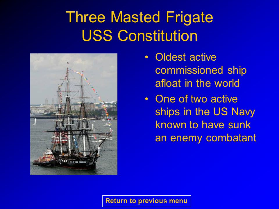Three Masted Frigate USS Constitution Oldest active commissioned ship afloat in the world One of two active ships in the US Navy known to have sunk an enemy combatant Return to previous menu