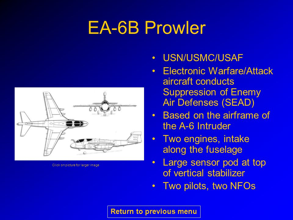 EA-6B Prowler USN/USMC/USAF Electronic Warfare/Attack aircraft conducts Suppression of Enemy Air Defenses (SEAD) Based on the airframe of the A-6 Intruder Two engines, intake along the fuselage Large sensor pod at top of vertical stabilizer Two pilots, two NFOs Click on picture for larger image Return to previous menu