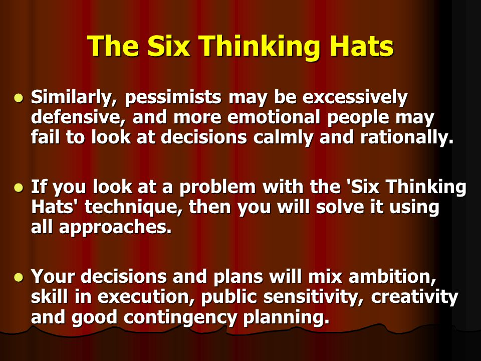 The Six Thinking Hats Similarly, pessimists may be excessively defensive, and more emotional people may fail to look at decisions calmly and rationally.