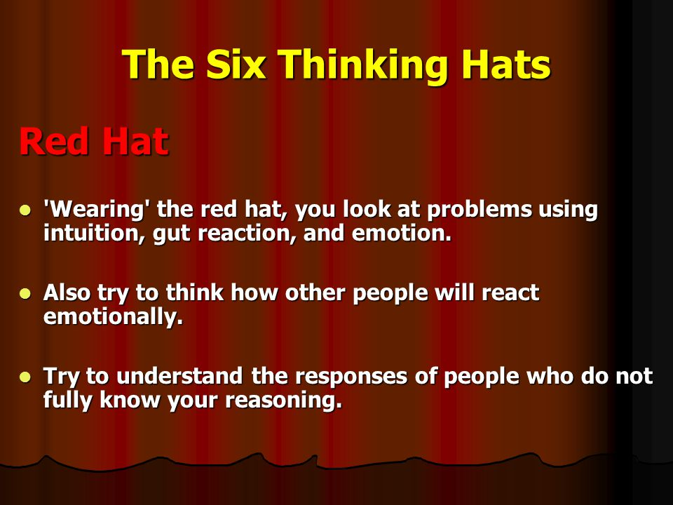 The Six Thinking Hats Red Hat Wearing the red hat, you look at problems using intuition, gut reaction, and emotion.