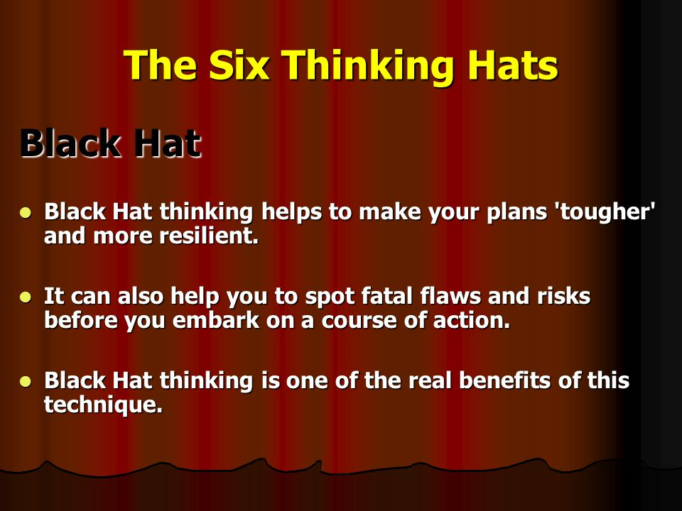 The Six Thinking Hats Black Hat Black Hat thinking helps to make your plans tougher and more resilient.