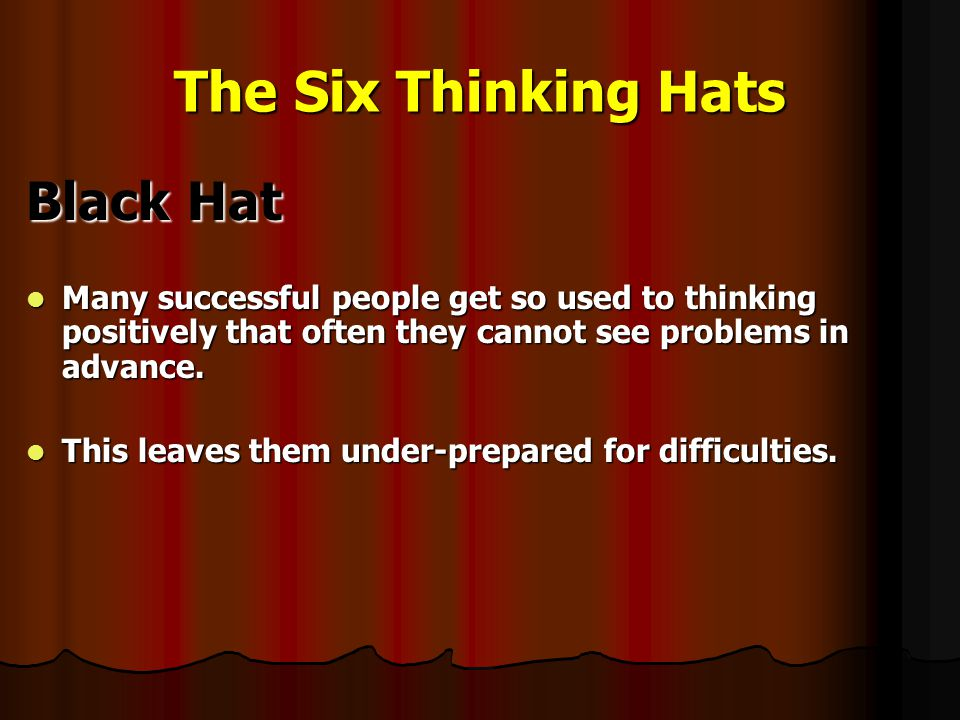 The Six Thinking Hats Black Hat Many successful people get so used to thinking positively that often they cannot see problems in advance.