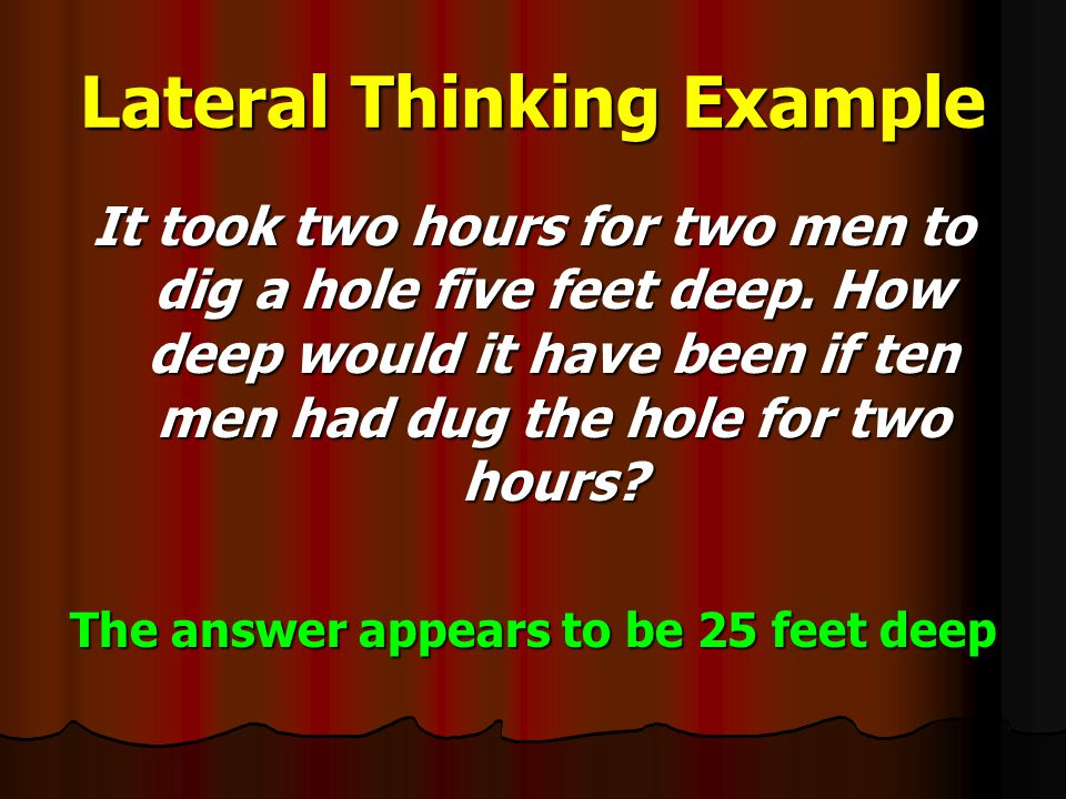 Lateral Thinking Example It took two hours for two men to dig a hole five feet deep.