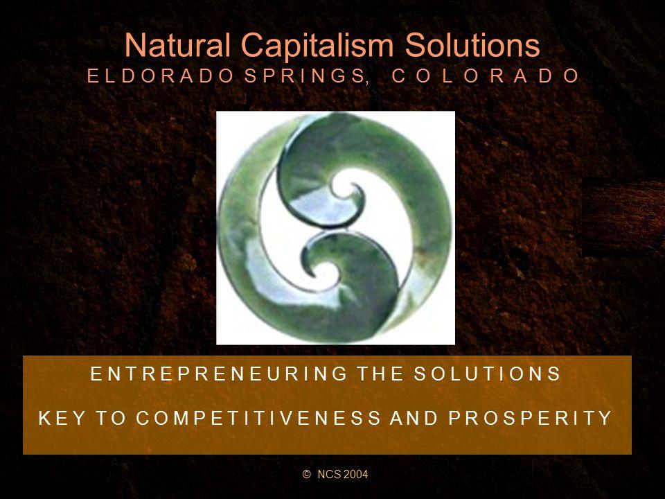 Natural Capitalism Solutions E L D O R A D O S P R I N G S, C O L O R A D O E N T R E P R E N E U R I N G T H E S O L U T I O N S K E Y T O C O M P E T I T I V E N E S S A N D P R O S P E R I T Y © NCS 2004