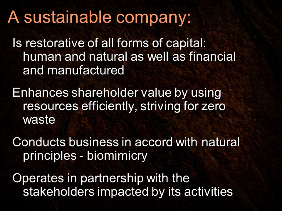 A sustainable company: Is restorative of all forms of capital: human and natural as well as financial and manufactured Enhances shareholder value by using resources efficiently, striving for zero waste Conducts business in accord with natural principles - biomimicry Operates in partnership with the stakeholders impacted by its activities Is restorative of all forms of capital: human and natural as well as financial and manufactured Enhances shareholder value by using resources efficiently, striving for zero waste Conducts business in accord with natural principles - biomimicry Operates in partnership with the stakeholders impacted by its activities