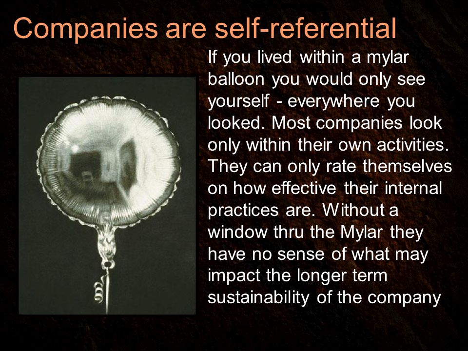Companies are self-referential If you lived within a mylar balloon you would only see yourself - everywhere you looked.