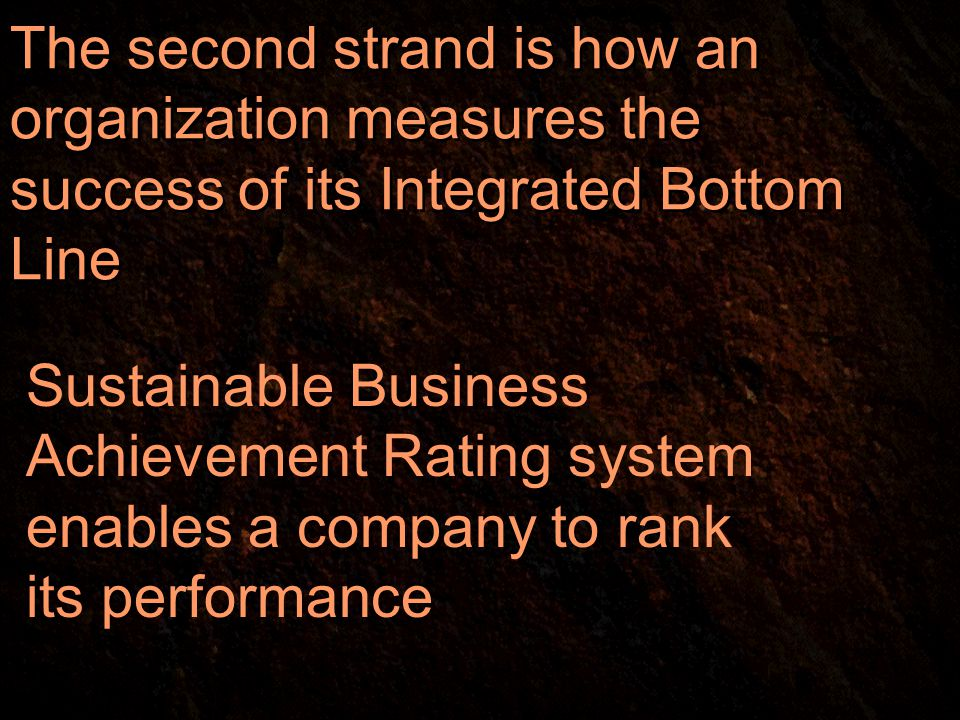 The second strand is how an organization measures the success of its Integrated Bottom Line Sustainable Business Achievement Rating system enables a company to rank its performance