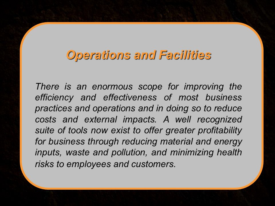 Operations and Facilities There is an enormous scope for improving the efficiency and effectiveness of most business practices and operations and in doing so to reduce costs and external impacts.