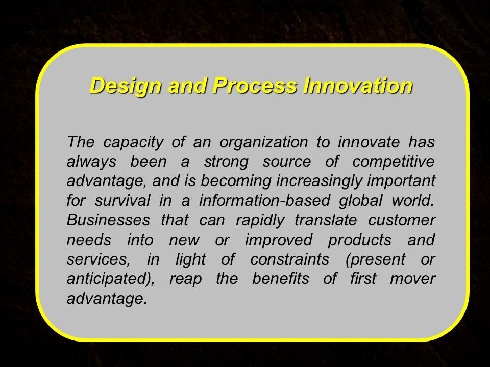 Design and Process Innovation The capacity of an organization to innovate has always been a strong source of competitive advantage, and is becoming increasingly important for survival in a information-based global world.