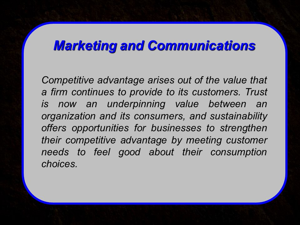 Marketing and Communications Competitive advantage arises out of the value that a firm continues to provide to its customers.