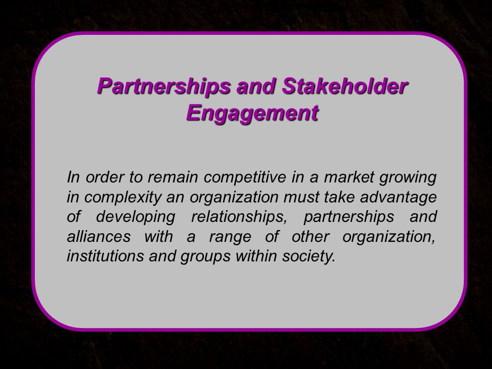 Partnerships and Stakeholder Engagement In order to remain competitive in a market growing in complexity an organization must take advantage of developing relationships, partnerships and alliances with a range of other organization, institutions and groups within society.