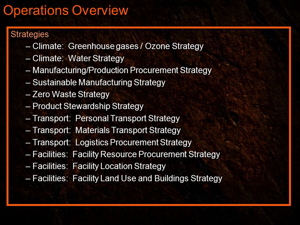 Operations Overview Strategies – Climate: Greenhouse gases / Ozone Strategy – Climate: Water Strategy – Manufacturing/Production Procurement Strategy – Sustainable Manufacturing Strategy – Zero Waste Strategy – Product Stewardship Strategy – Transport: Personal Transport Strategy – Transport: Materials Transport Strategy – Transport: Logistics Procurement Strategy – Facilities: Facility Resource Procurement Strategy – Facilities: Facility Location Strategy – Facilities: Facility Land Use and Buildings Strategy Strategies – Climate: Greenhouse gases / Ozone Strategy – Climate: Water Strategy – Manufacturing/Production Procurement Strategy – Sustainable Manufacturing Strategy – Zero Waste Strategy – Product Stewardship Strategy – Transport: Personal Transport Strategy – Transport: Materials Transport Strategy – Transport: Logistics Procurement Strategy – Facilities: Facility Resource Procurement Strategy – Facilities: Facility Location Strategy – Facilities: Facility Land Use and Buildings Strategy