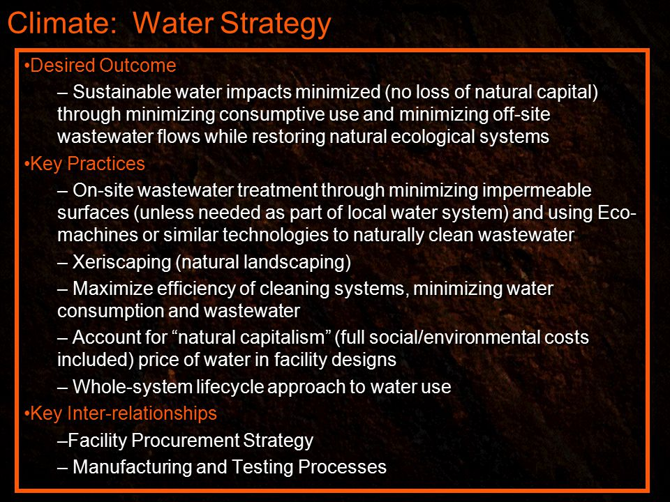 Climate: Water Strategy Desired Outcome – Sustainable water impacts minimized (no loss of natural capital) through minimizing consumptive use and minimizing off-site wastewater flows while restoring natural ecological systems Key Practices – On-site wastewater treatment through minimizing impermeable surfaces (unless needed as part of local water system) and using Eco- machines or similar technologies to naturally clean wastewater – Xeriscaping (natural landscaping) – Maximize efficiency of cleaning systems, minimizing water consumption and wastewater – Account for natural capitalism (full social/environmental costs included) price of water in facility designs – Whole-system lifecycle approach to water use Key Inter-relationships –Facility Procurement Strategy – Manufacturing and Testing Processes Desired Outcome – Sustainable water impacts minimized (no loss of natural capital) through minimizing consumptive use and minimizing off-site wastewater flows while restoring natural ecological systems Key Practices – On-site wastewater treatment through minimizing impermeable surfaces (unless needed as part of local water system) and using Eco- machines or similar technologies to naturally clean wastewater – Xeriscaping (natural landscaping) – Maximize efficiency of cleaning systems, minimizing water consumption and wastewater – Account for natural capitalism (full social/environmental costs included) price of water in facility designs – Whole-system lifecycle approach to water use Key Inter-relationships –Facility Procurement Strategy – Manufacturing and Testing Processes