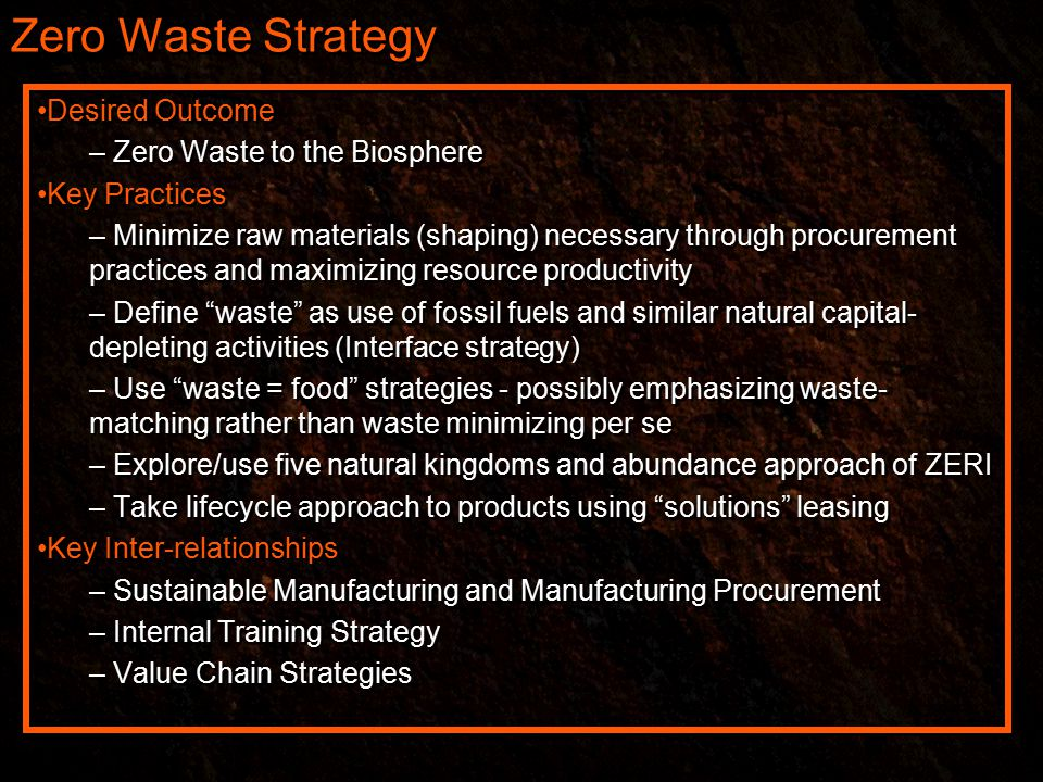 Zero Waste Strategy Desired Outcome – Zero Waste to the Biosphere Key Practices – Minimize raw materials (shaping) necessary through procurement practices and maximizing resource productivity – Define waste as use of fossil fuels and similar natural capital- depleting activities (Interface strategy) – Use waste = food strategies - possibly emphasizing waste- matching rather than waste minimizing per se – Explore/use five natural kingdoms and abundance approach of ZERI – Take lifecycle approach to products using solutions leasing Key Inter-relationships – Sustainable Manufacturing and Manufacturing Procurement – Internal Training Strategy – Value Chain Strategies Desired Outcome – Zero Waste to the Biosphere Key Practices – Minimize raw materials (shaping) necessary through procurement practices and maximizing resource productivity – Define waste as use of fossil fuels and similar natural capital- depleting activities (Interface strategy) – Use waste = food strategies - possibly emphasizing waste- matching rather than waste minimizing per se – Explore/use five natural kingdoms and abundance approach of ZERI – Take lifecycle approach to products using solutions leasing Key Inter-relationships – Sustainable Manufacturing and Manufacturing Procurement – Internal Training Strategy – Value Chain Strategies