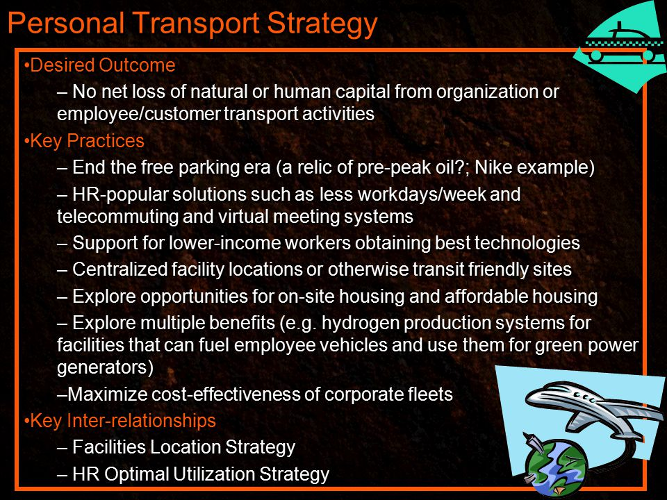 Personal Transport Strategy Desired Outcome – No net loss of natural or human capital from organization or employee/customer transport activities Key Practices – End the free parking era (a relic of pre-peak oil ; Nike example) – HR-popular solutions such as less workdays/week and telecommuting and virtual meeting systems – Support for lower-income workers obtaining best technologies – Centralized facility locations or otherwise transit friendly sites – Explore opportunities for on-site housing and affordable housing – Explore multiple benefits (e.g.