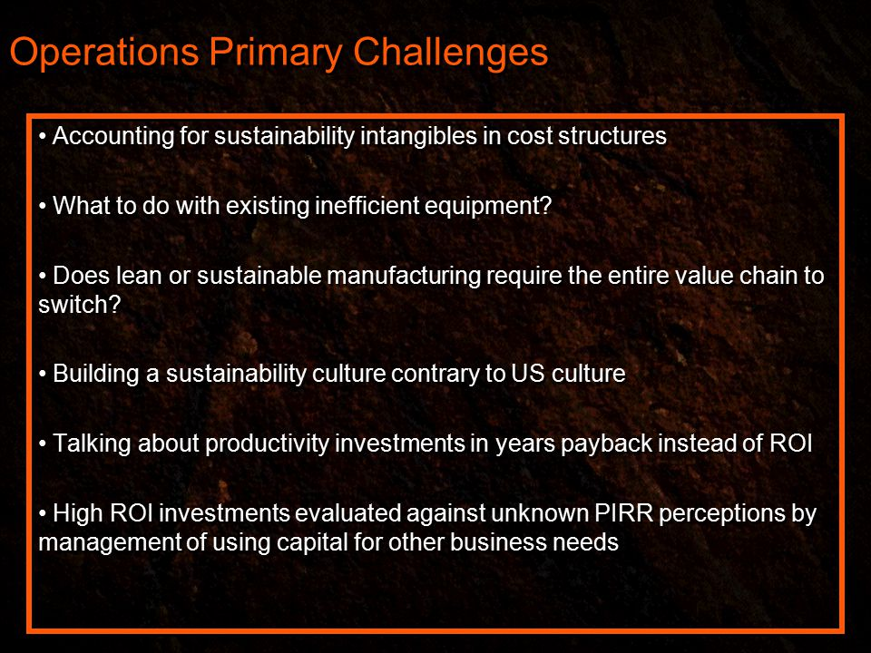 Operations Primary Challenges Accounting for sustainability intangibles in cost structures What to do with existing inefficient equipment.