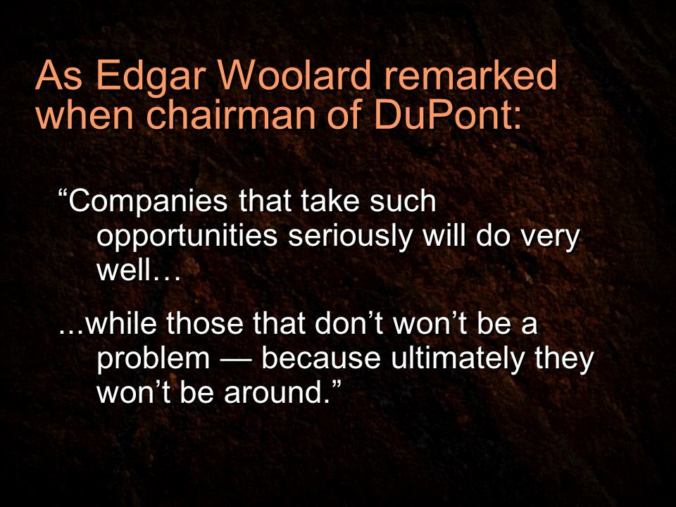 As Edgar Woolard remarked when chairman of DuPont: Companies that take such opportunities seriously will do very well…...while those that don't won't be a problem — because ultimately they won't be around. Companies that take such opportunities seriously will do very well…...while those that don't won't be a problem — because ultimately they won't be around.