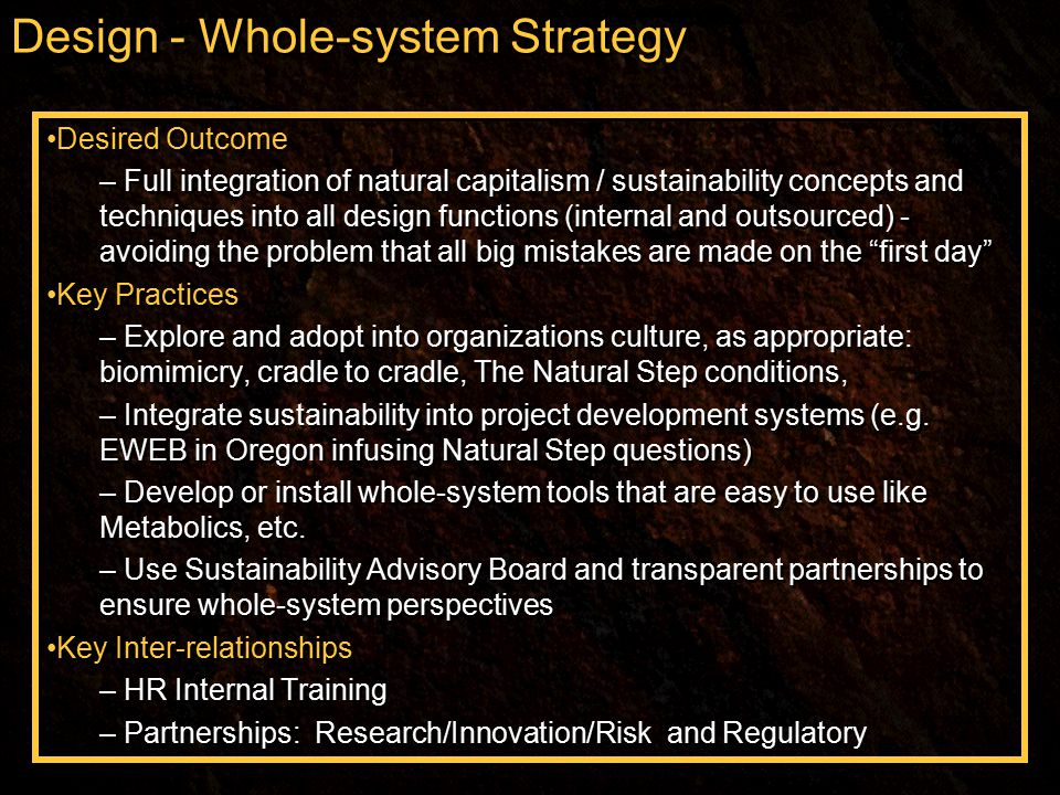 Design - Whole-system Strategy Desired Outcome – Full integration of natural capitalism / sustainability concepts and techniques into all design functions (internal and outsourced) - avoiding the problem that all big mistakes are made on the first day Key Practices – Explore and adopt into organizations culture, as appropriate: biomimicry, cradle to cradle, The Natural Step conditions, – Integrate sustainability into project development systems (e.g.