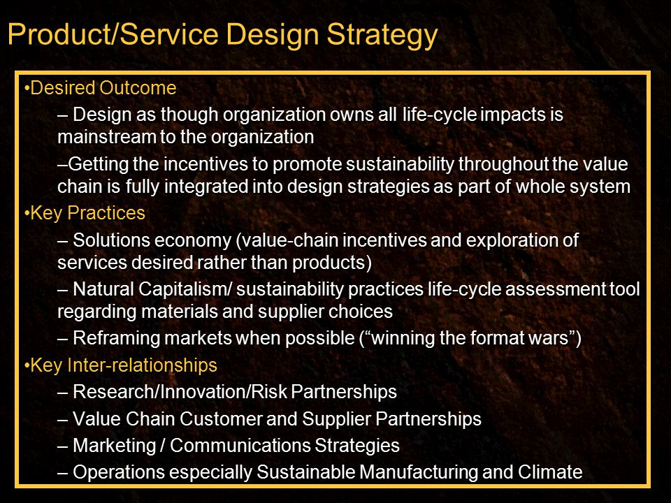Product/Service Design Strategy Desired Outcome – Design as though organization owns all life-cycle impacts is mainstream to the organization –Getting the incentives to promote sustainability throughout the value chain is fully integrated into design strategies as part of whole system Key Practices – Solutions economy (value-chain incentives and exploration of services desired rather than products) – Natural Capitalism/ sustainability practices life-cycle assessment tool regarding materials and supplier choices – Reframing markets when possible ( winning the format wars ) Key Inter-relationships – Research/Innovation/Risk Partnerships – Value Chain Customer and Supplier Partnerships – Marketing / Communications Strategies – Operations especially Sustainable Manufacturing and Climate Desired Outcome – Design as though organization owns all life-cycle impacts is mainstream to the organization –Getting the incentives to promote sustainability throughout the value chain is fully integrated into design strategies as part of whole system Key Practices – Solutions economy (value-chain incentives and exploration of services desired rather than products) – Natural Capitalism/ sustainability practices life-cycle assessment tool regarding materials and supplier choices – Reframing markets when possible ( winning the format wars ) Key Inter-relationships – Research/Innovation/Risk Partnerships – Value Chain Customer and Supplier Partnerships – Marketing / Communications Strategies – Operations especially Sustainable Manufacturing and Climate