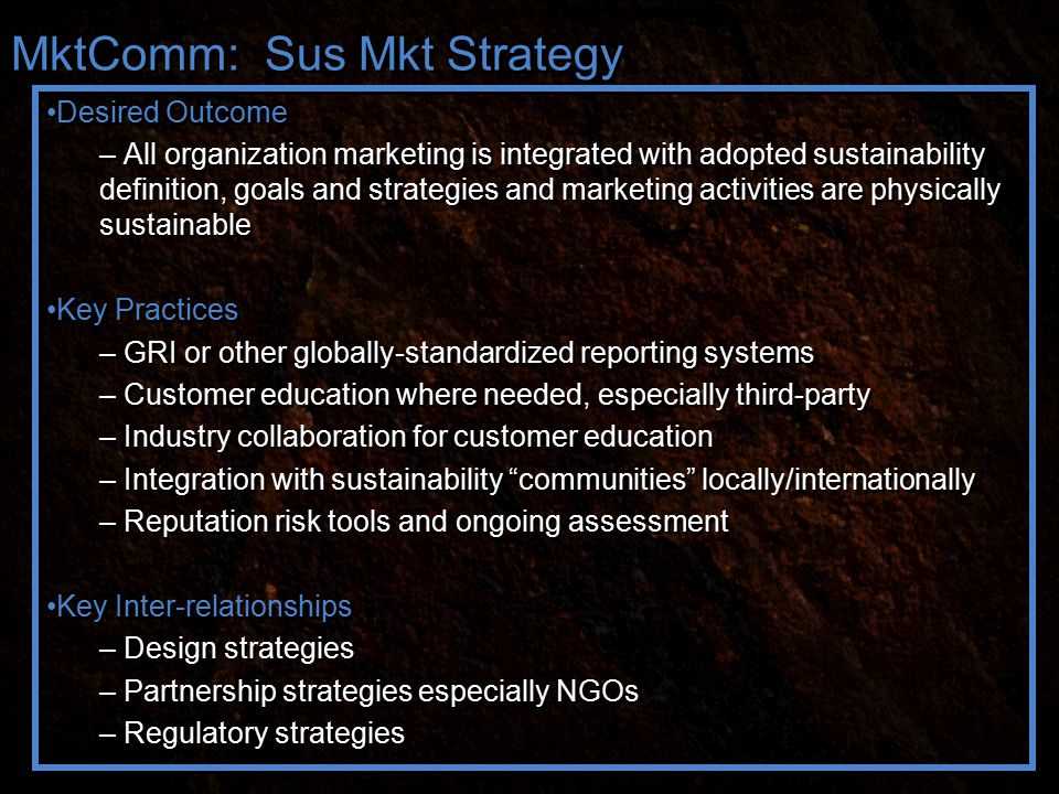 MktComm: Sus Mkt Strategy Desired Outcome – All organization marketing is integrated with adopted sustainability definition, goals and strategies and marketing activities are physically sustainable Key Practices – GRI or other globally-standardized reporting systems – Customer education where needed, especially third-party – Industry collaboration for customer education – Integration with sustainability communities locally/internationally – Reputation risk tools and ongoing assessment Key Inter-relationships – Design strategies – Partnership strategies especially NGOs – Regulatory strategies Desired Outcome – All organization marketing is integrated with adopted sustainability definition, goals and strategies and marketing activities are physically sustainable Key Practices – GRI or other globally-standardized reporting systems – Customer education where needed, especially third-party – Industry collaboration for customer education – Integration with sustainability communities locally/internationally – Reputation risk tools and ongoing assessment Key Inter-relationships – Design strategies – Partnership strategies especially NGOs – Regulatory strategies