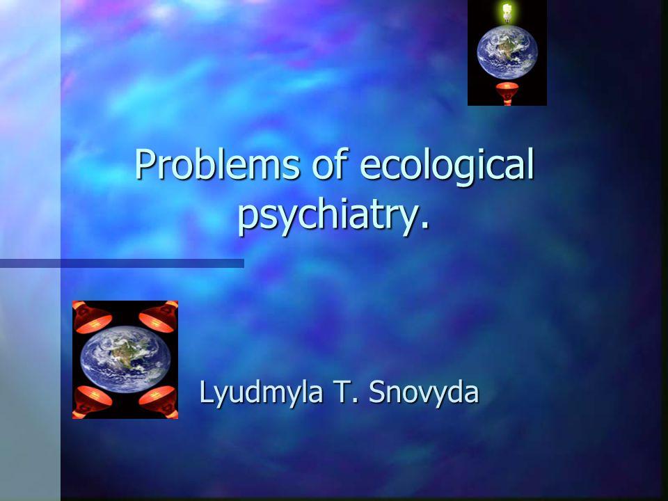Problems of ecological psychiatry. Lyudmyla T. Snovyda