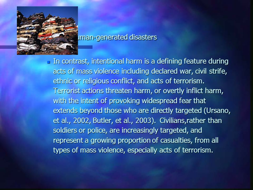 Human-generated disasters n In contrast, intentional harm is a defining feature during acts of mass violence including declared war, civil strife, eth