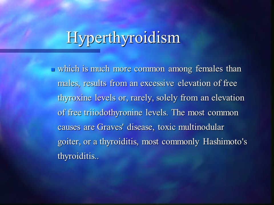 Hyperthyroidism which is much more common among females than males, results from an excessive elevation of free thyroxine levels or, rarely, solely fr