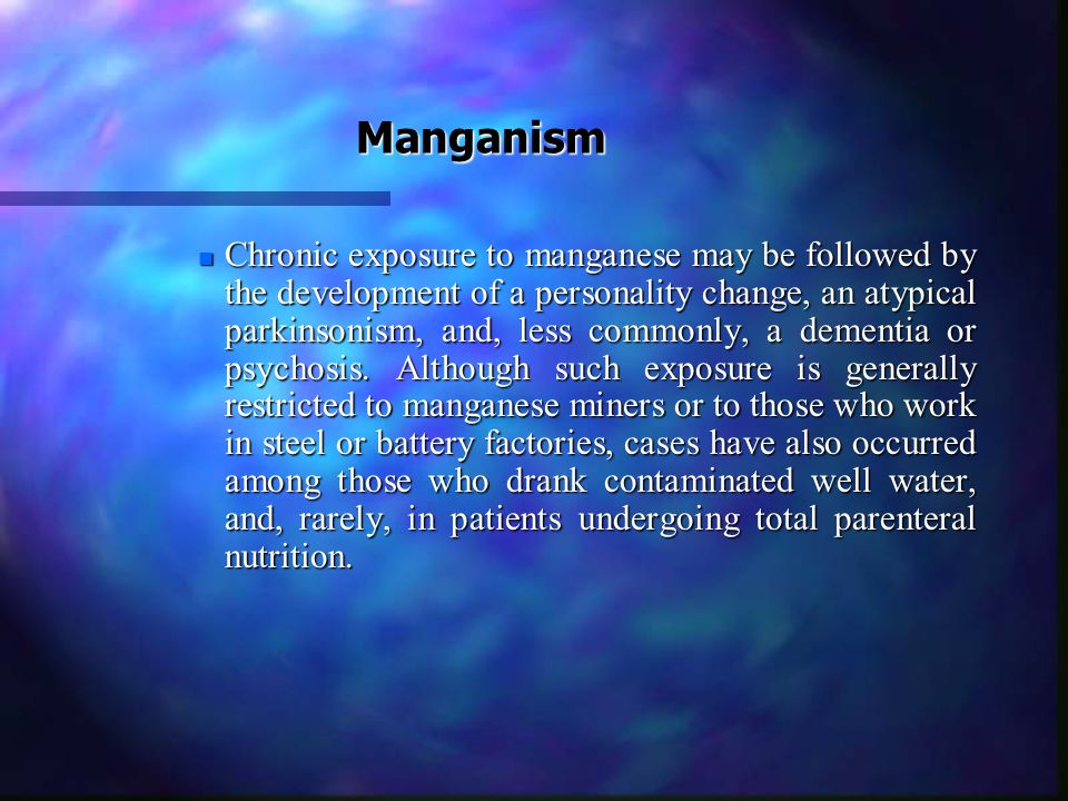Manganism n Chronic exposure to manganese may be followed by the development of a personality change, an atypical parkinsonism, and, less commonly, a dementia or psychosis.