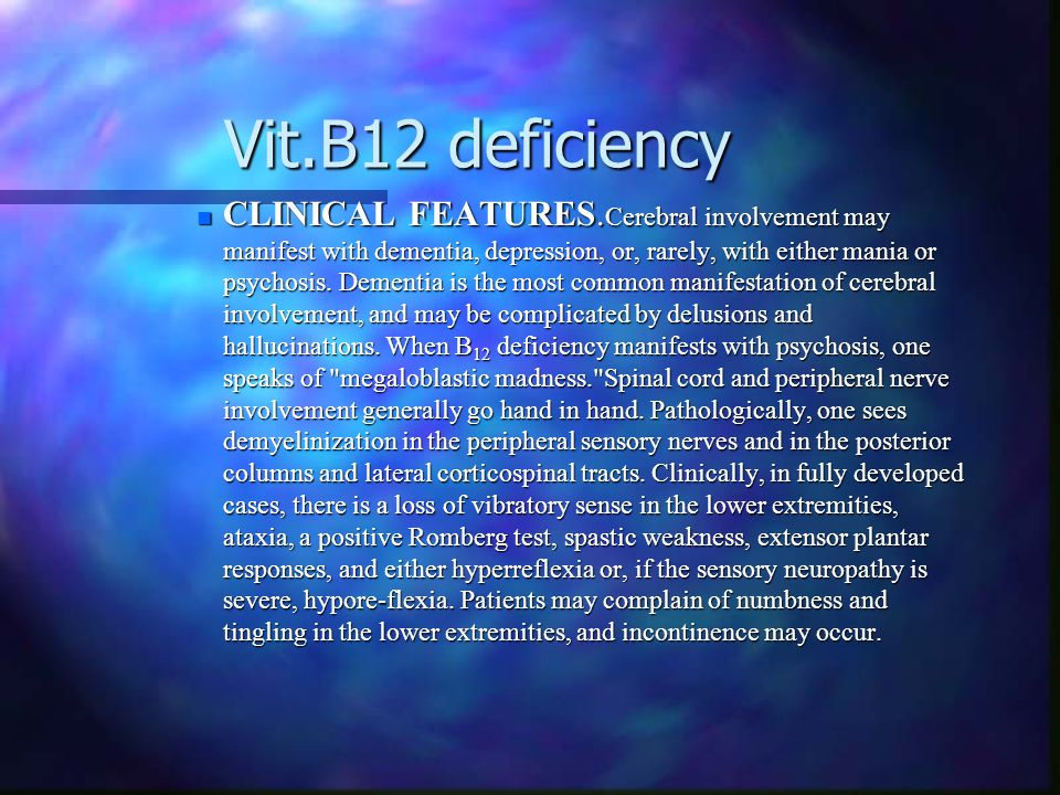 Vit.B12 deficiency Vit.B12 deficiency n CLINICAL FEATURES. Cerebral involvement may manifest with dementia, depression, or, rarely, with either mania