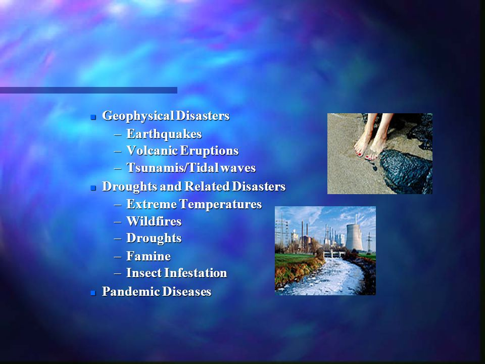 n Geophysical Disasters –Earthquakes –Volcanic Eruptions –Tsunamis/Tidal waves n Droughts and Related Disasters –Extreme Temperatures –Wildfires –Drou