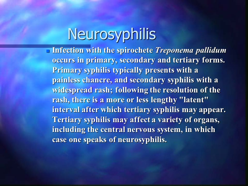Neurosyphilis Neurosyphilis Neurosyphilis Neurosyphilis n Infection with the spirochete Treponema pallidum occurs in primary, secondary and tertiary f