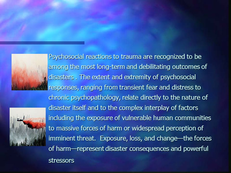 Psychosocial reactions to trauma are recognized to be among the most long-term and debilitating outcomes of disasters.