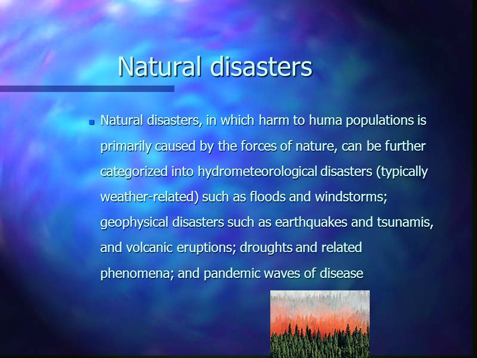 Natural disasters n Natural disasters, in which harm to huma populations is primarily caused by the forces of nature, can be further categorized into