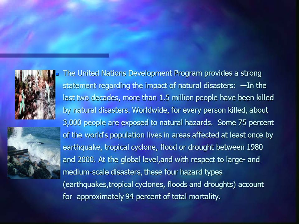 n The United Nations Development Program provides a strong statement regarding the impact of natural disasters: ―In the last two decades, more than 1.