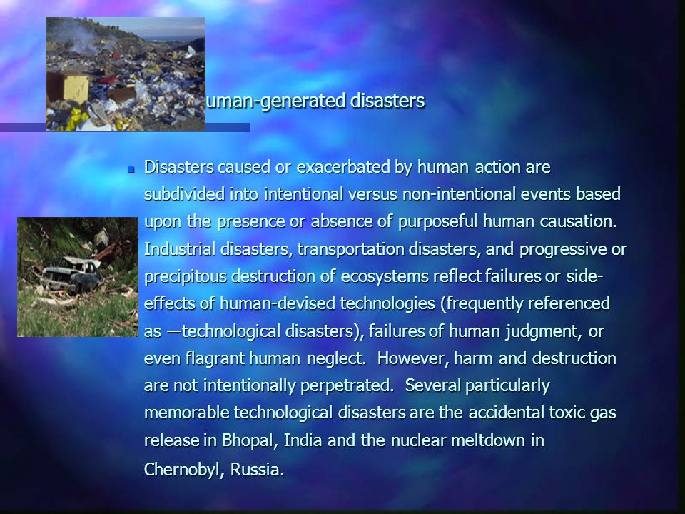 Human-generated disasters n Disasters caused or exacerbated by human action are subdivided into intentional versus non-intentional events based upon the presence or absence of purposeful human causation.