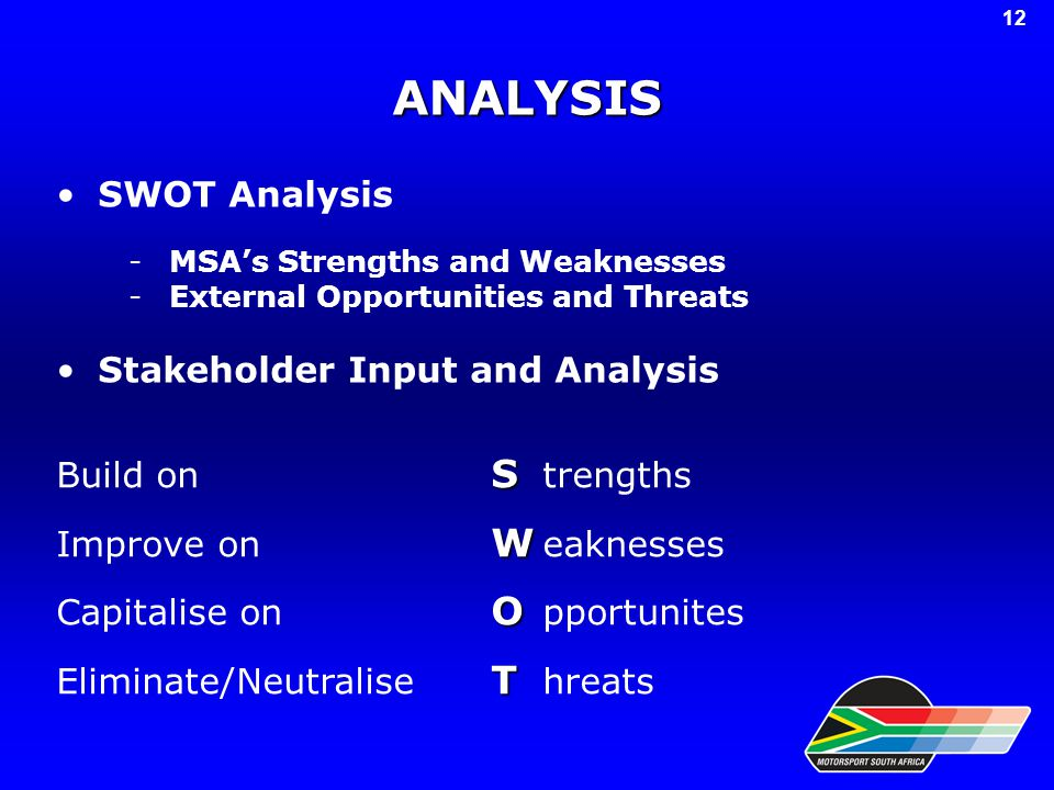 ANALYSIS SWOT Analysis -MSA's Strengths and Weaknesses -External Opportunities and Threats Stakeholder Input and Analysis 12 S Build on S trengths W Improve on W eaknesses O Capitalise on O pportunites T Eliminate/Neutralise T hreats
