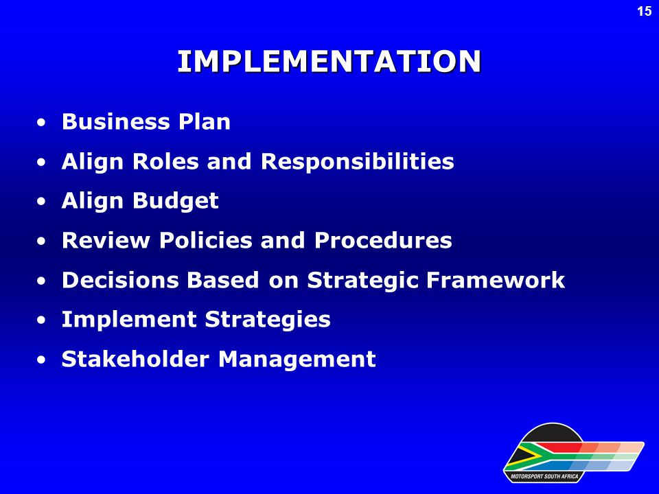 IMPLEMENTATION Business Plan Align Roles and Responsibilities Align Budget Review Policies and Procedures Decisions Based on Strategic Framework Implement Strategies Stakeholder Management 15