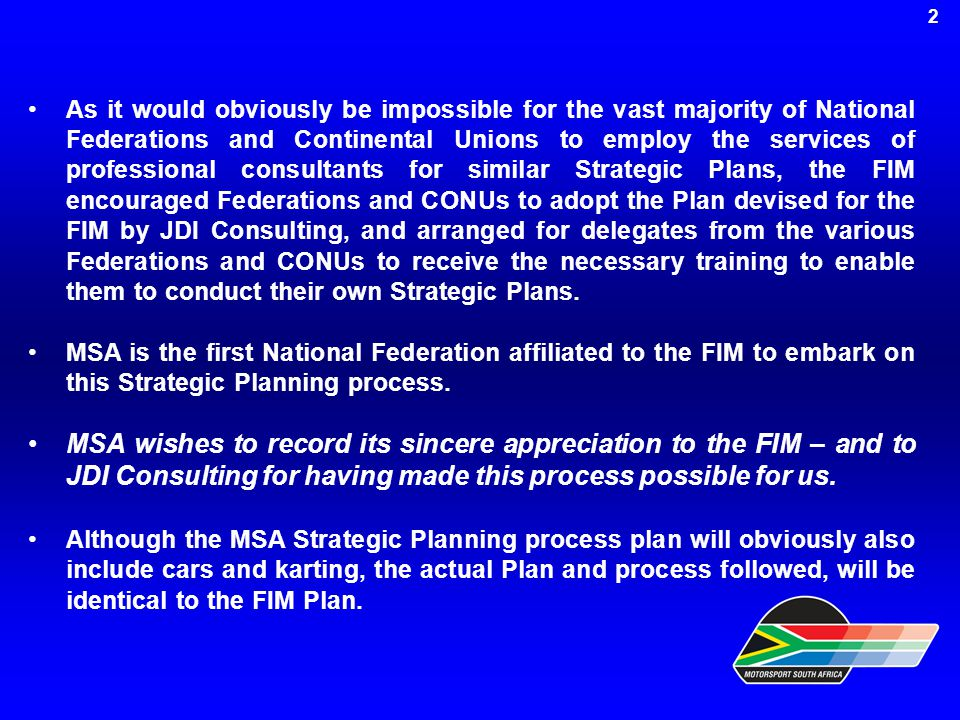 As it would obviously be impossible for the vast majority of National Federations and Continental Unions to employ the services of professional consultants for similar Strategic Plans, the FIM encouraged Federations and CONUs to adopt the Plan devised for the FIM by JDI Consulting, and arranged for delegates from the various Federations and CONUs to receive the necessary training to enable them to conduct their own Strategic Plans.