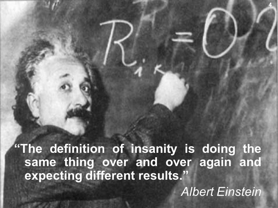 5 The definition of insanity is doing the same thing over and over again and expecting different results. Albert Einstein 4