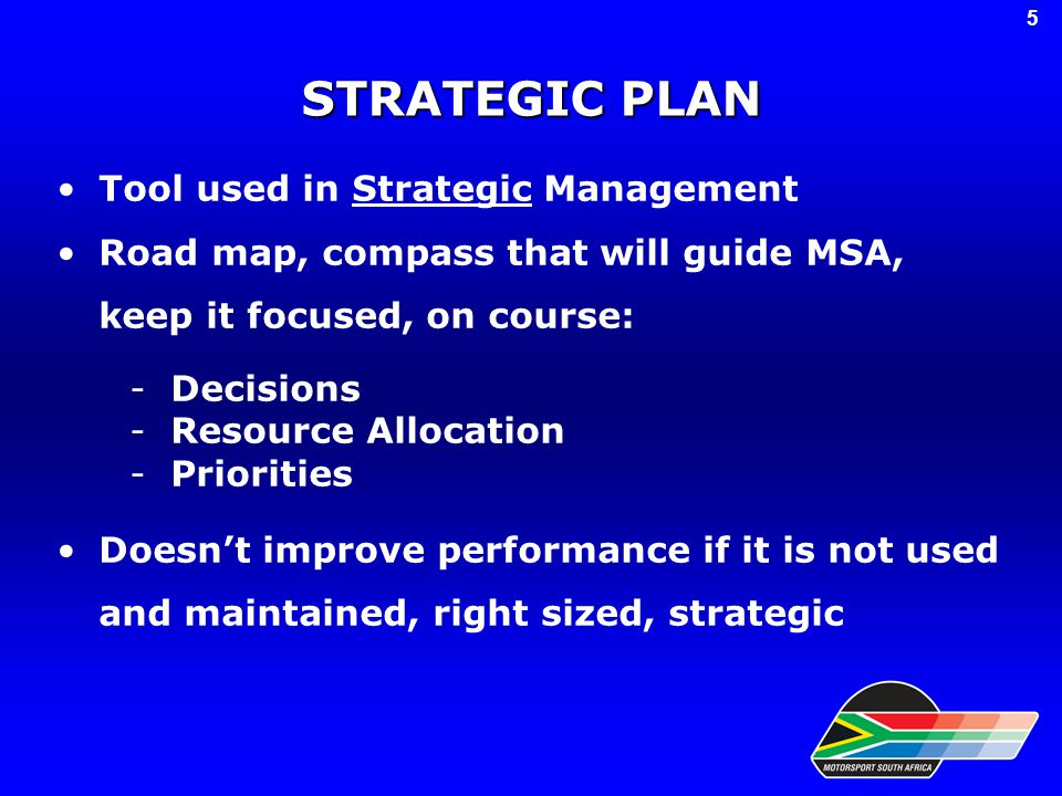 STRATEGIC PLAN Tool used in Strategic Management Road map, compass that will guide MSA, keep it focused, on course: -Decisions -Resource Allocation -Priorities Doesn't improve performance if it is not used and maintained, right sized, strategic 5