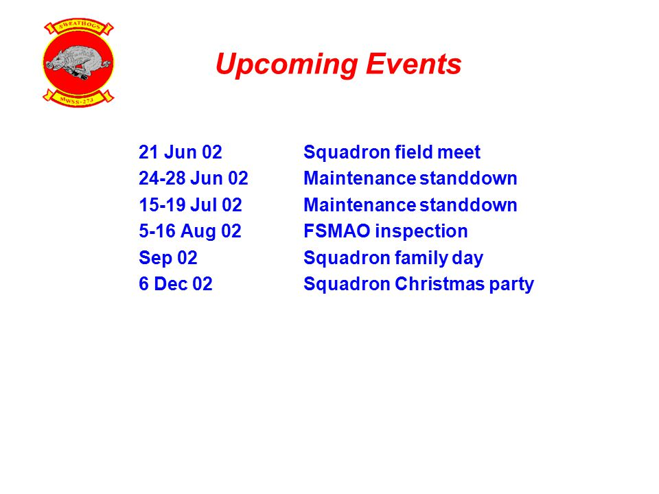 Upcoming Events 21 Jun 02Squadron field meet 24-28 Jun 02Maintenance standdown 15-19 Jul 02Maintenance standdown 5-16 Aug 02FSMAO inspection Sep 02Squadron family day 6 Dec 02Squadron Christmas party