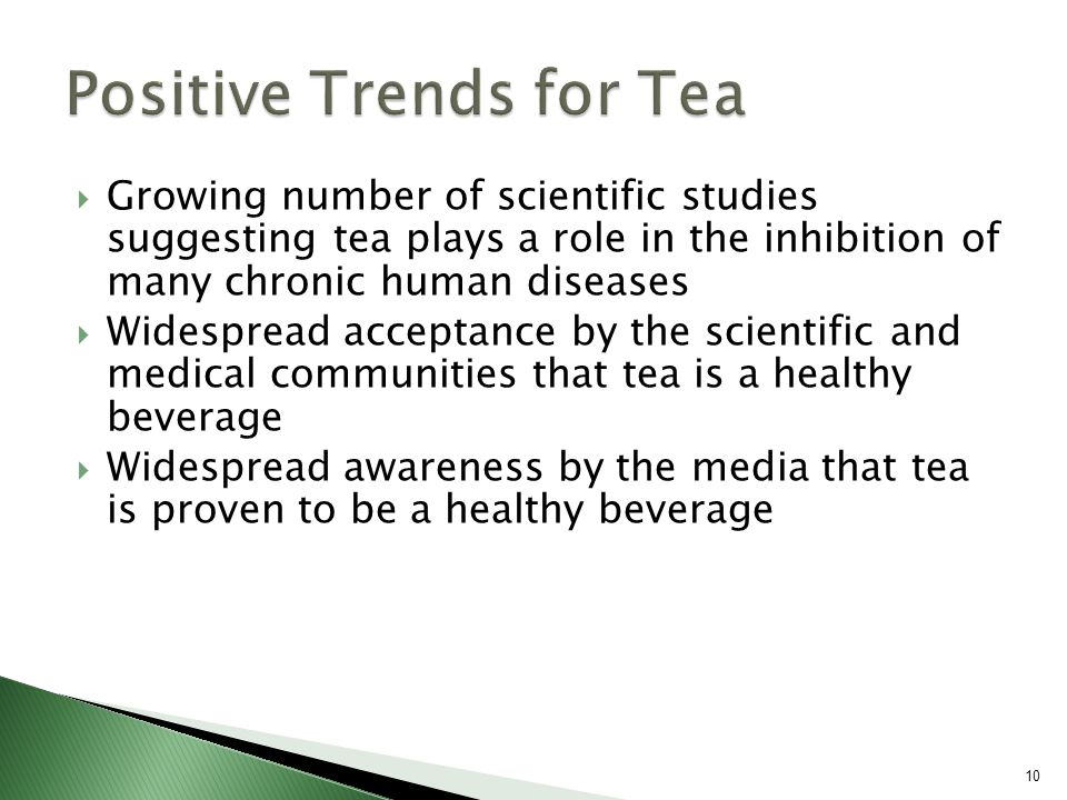  Growing number of scientific studies suggesting tea plays a role in the inhibition of many chronic human diseases  Widespread acceptance by the scientific and medical communities that tea is a healthy beverage  Widespread awareness by the media that tea is proven to be a healthy beverage 10